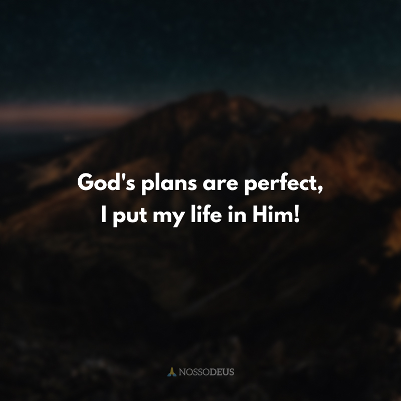 God's plans are perfect, I put my life in Him! (Os planos de Deus são perfeitos, n'Ele coloco minha vida!)