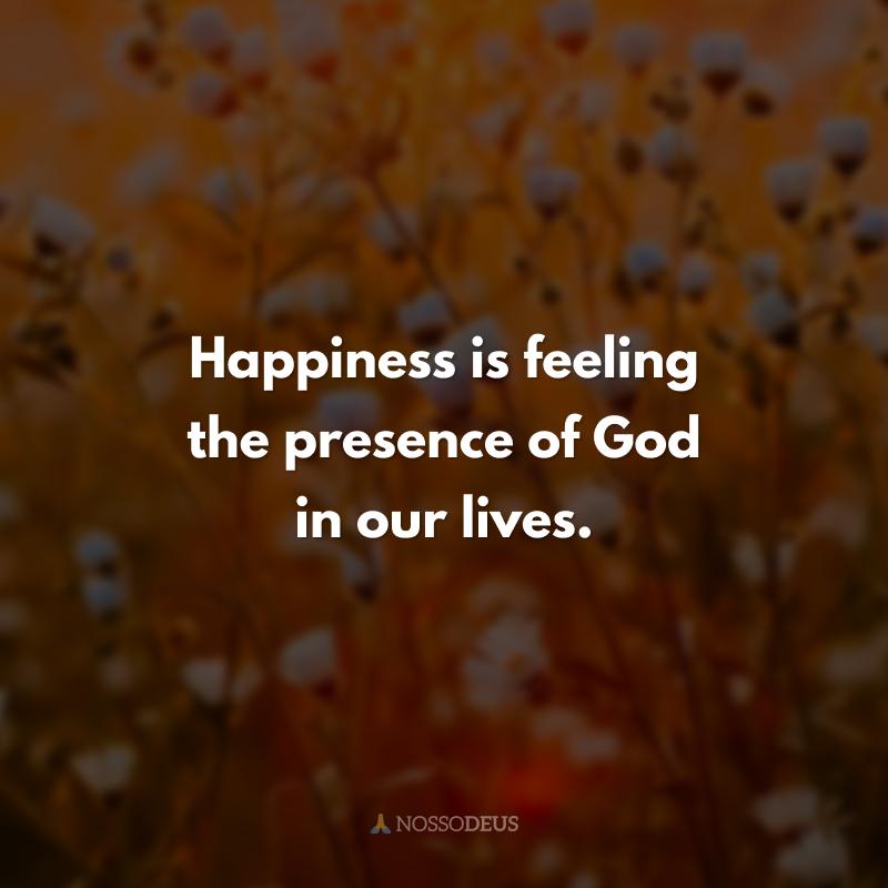Happiness is feeling the presence of God in our lives. (Felicidade é sentir a presença de Deus em nossa vida.)
