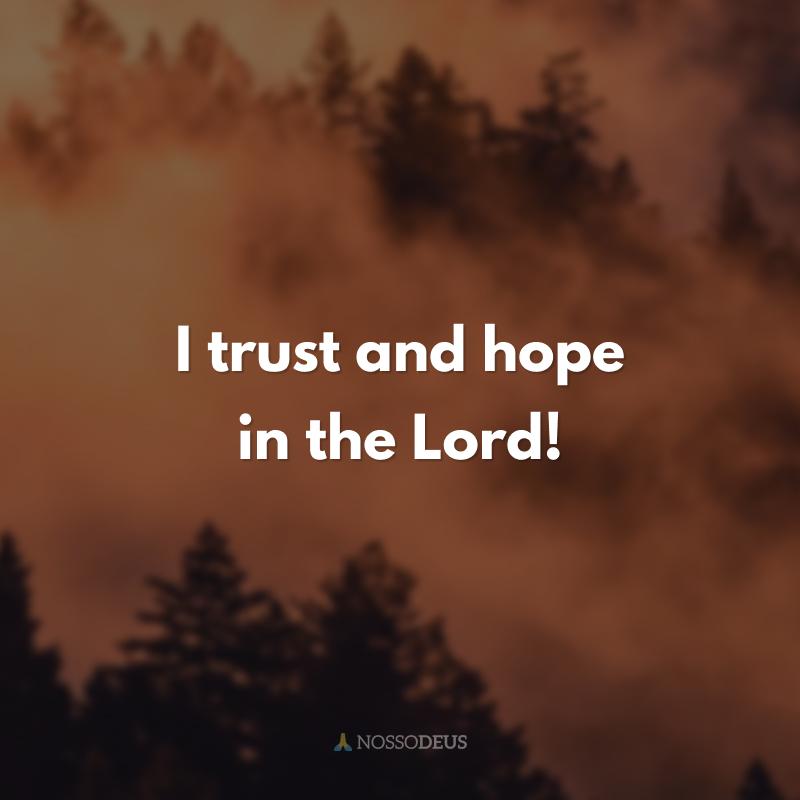 I trust and hope in the Lord! (Eu confio e espero no Senhor!)