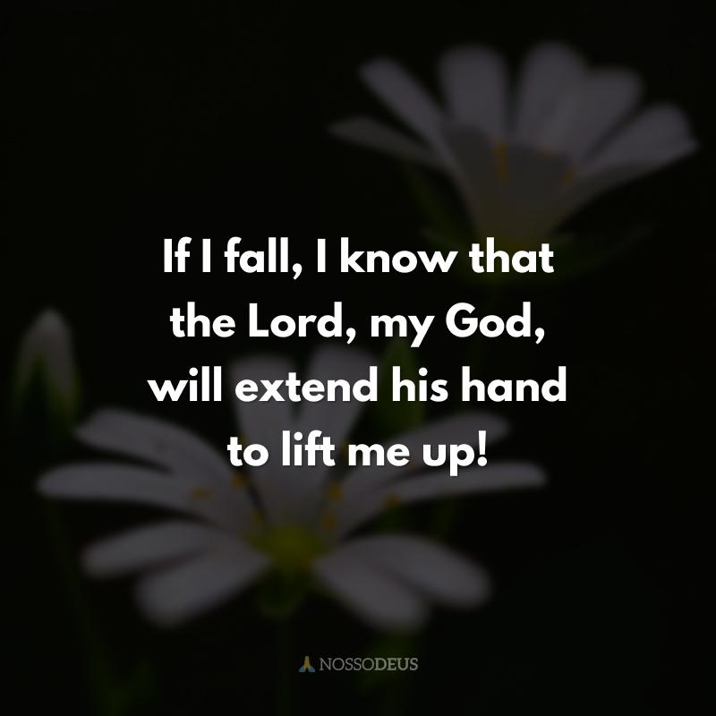 If I fall, I know that the Lord, my God, will extend his hand to lift me up! (Se eu cair, sei que o Senhor, meu Deus, estenderá sua mão para me levantar!)