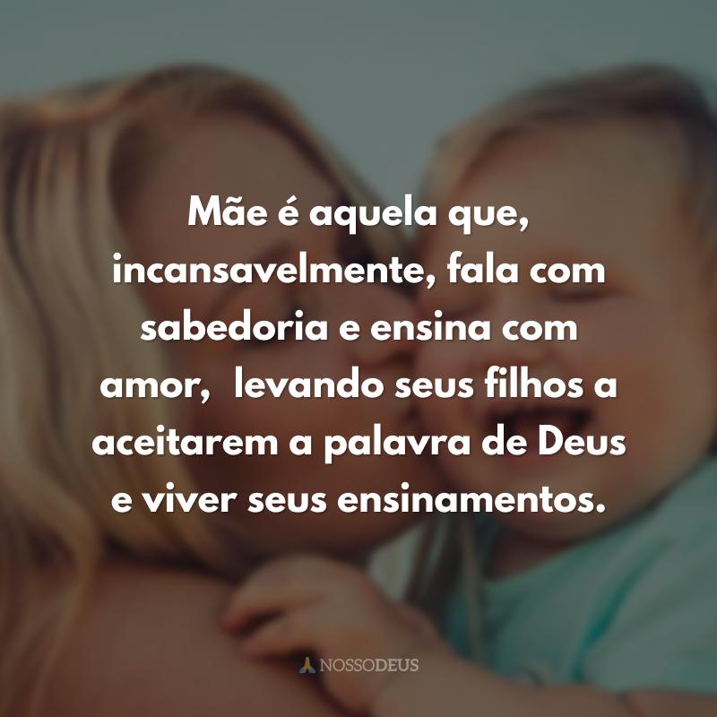 Mãe é aquela que, incansavelmente, fala com sabedoria e ensina com amor, levando seus filhos a aceitarem a palavra de Deus e viver seus ensinamentos.