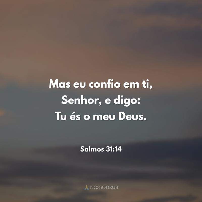 Mas eu confio em ti, Senhor, e digo: Tu és o meu Deus. 🧡