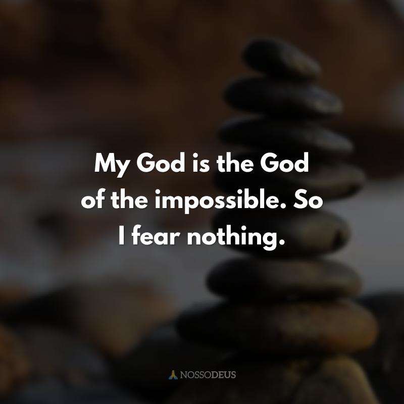 My God is the God of the impossible. So I fear nothing.  (O meu Deus é o Deus do impossível. Por isso, nada temo.)