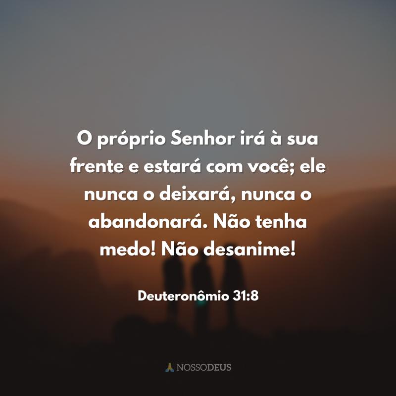 O próprio Senhor irá à sua frente e estará com você; ele nunca o deixará, nunca o abandonará. Não tenha medo! Não desanime!