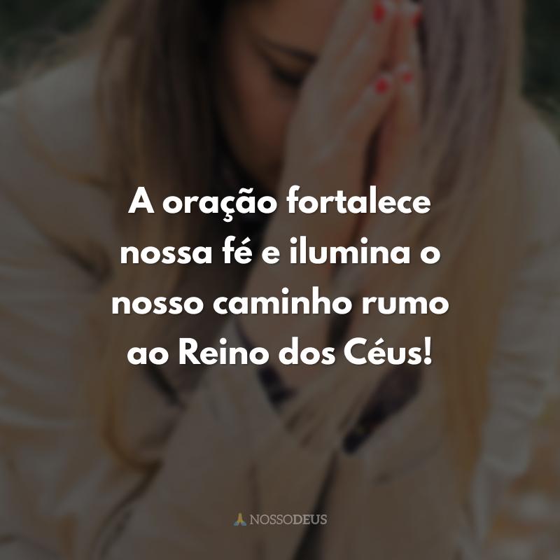 A oração fortalece nossa fé e ilumina o nosso caminho rumo ao Reino dos Céus!