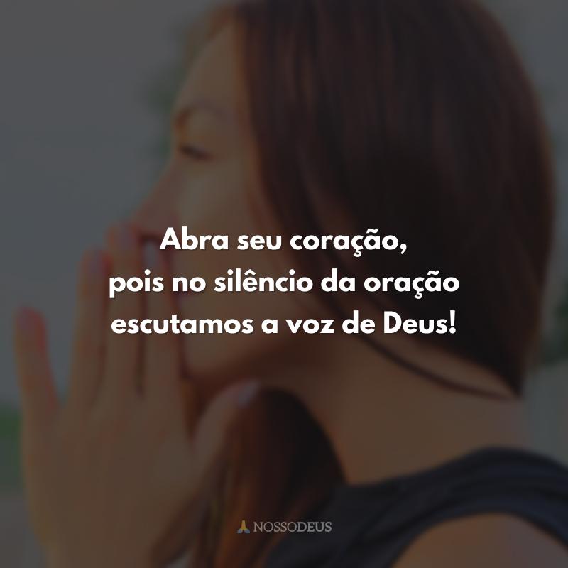 Abra seu coração, pois no silêncio da oração escutamos a voz de Deus!