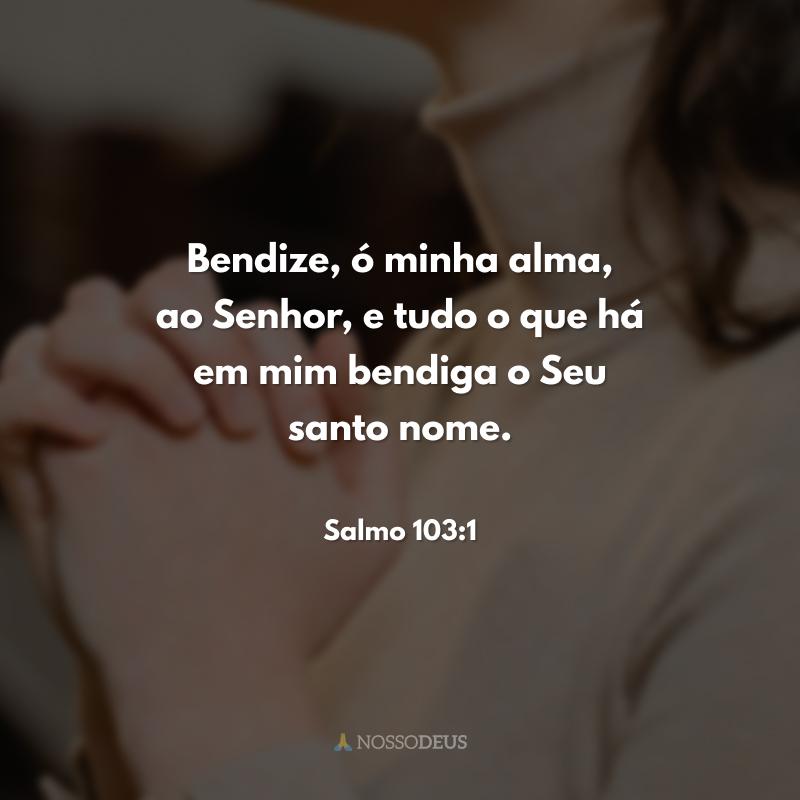 Bendize, ó minha alma, ao Senhor, e tudo o que há em mim bendiga o Seu santo nome.