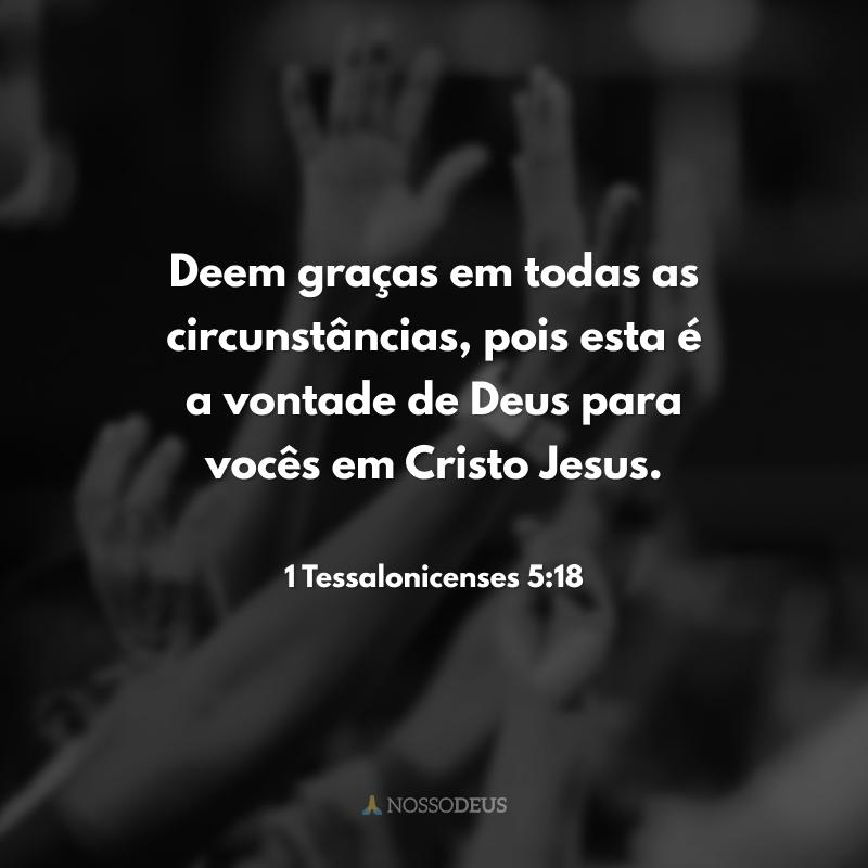 Deem graças em todas as circunstâncias, pois esta é a vontade de Deus para vocês em Cristo Jesus.