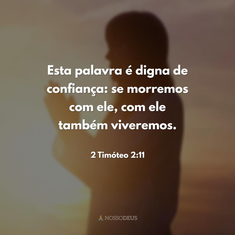 Esta palavra é digna de confiança: se morremos com ele, com ele também viveremos.
