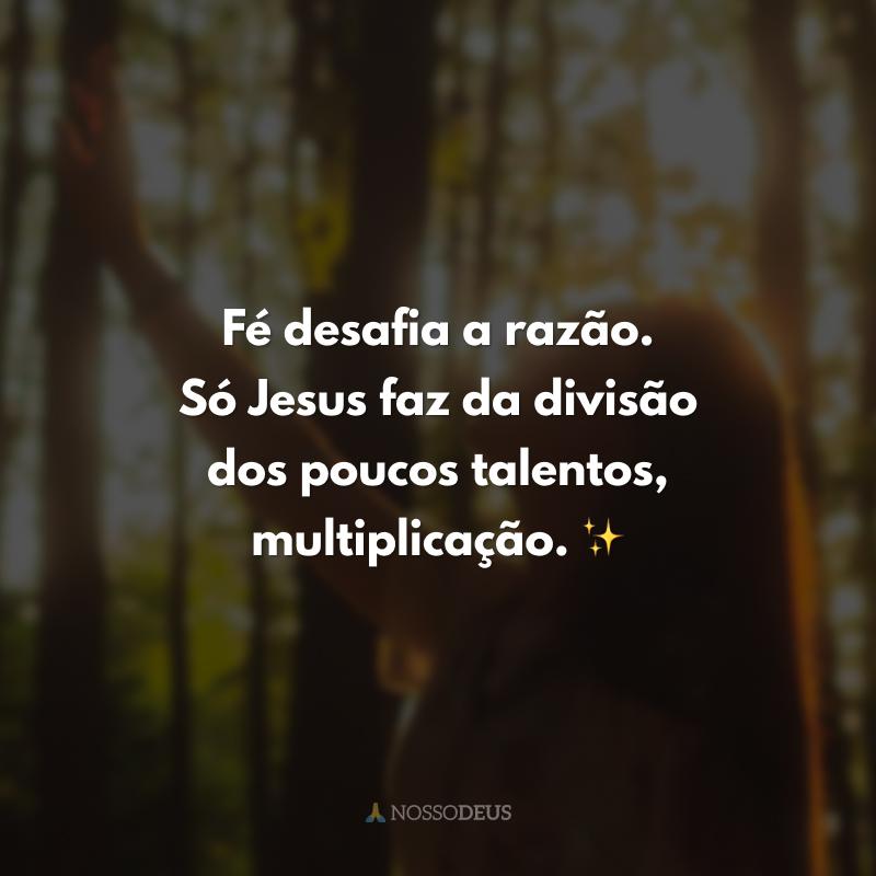 Fé desafia a razão. Só Jesus faz da divisão dos poucos talentos, multiplicação. ✨