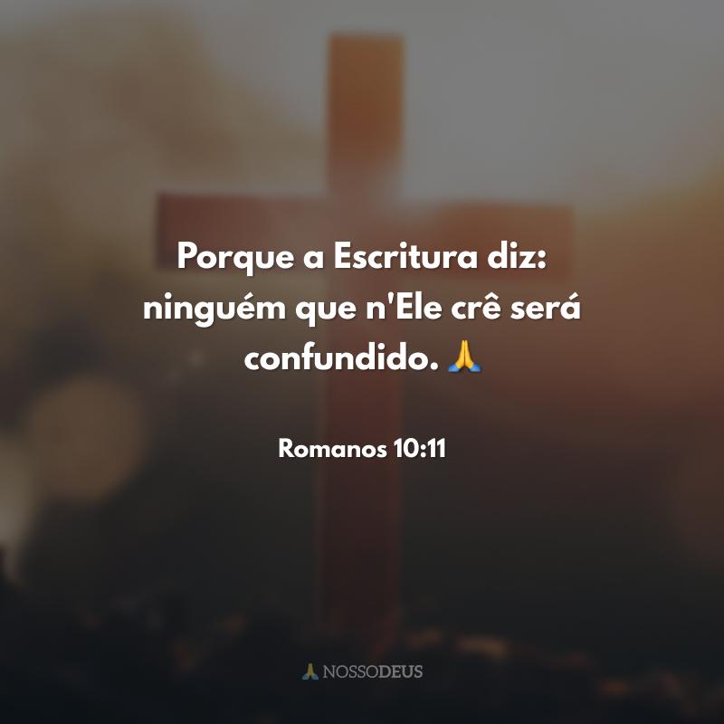 Porque a Escritura diz: ninguém que n'Ele crê será confundido. 🙏