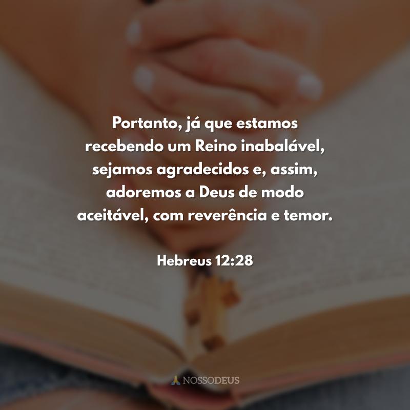 Portanto, já que estamos recebendo um Reino inabalável, sejamos agradecidos e, assim, adoremos a Deus de modo aceitável, com reverência e temor.