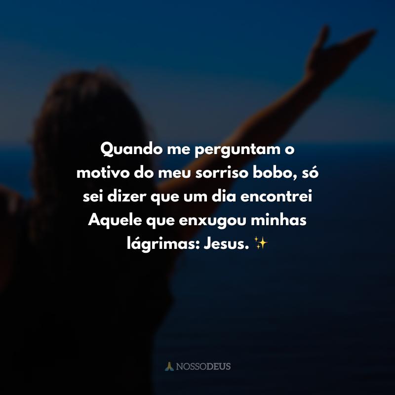 Quando me perguntam o motivo do meu sorriso bobo, só sei dizer que um dia encontrei Aquele que enxugou minhas lágrimas: Jesus. ✨