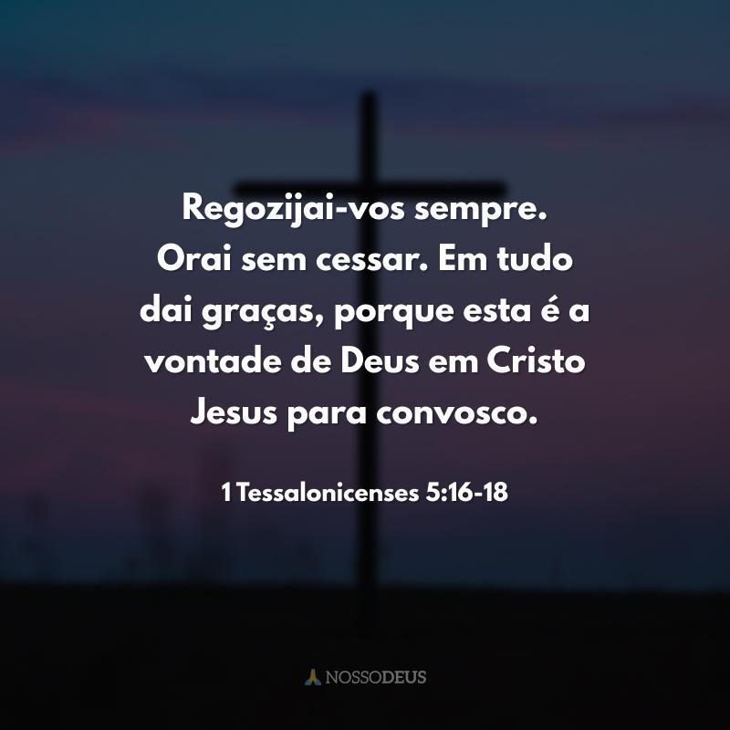 Regozijai-vos sempre. Orai sem cessar. Em tudo dai graças, porque esta é a vontade de Deus em Cristo Jesus para convosco.