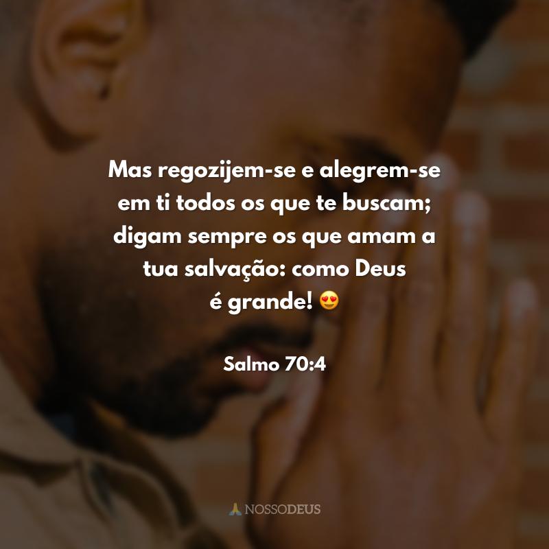 Mas regozijem-se e alegrem-se em ti todos os que te buscam; digam sempre os que amam a tua salvação: como Deus é grande! 😍