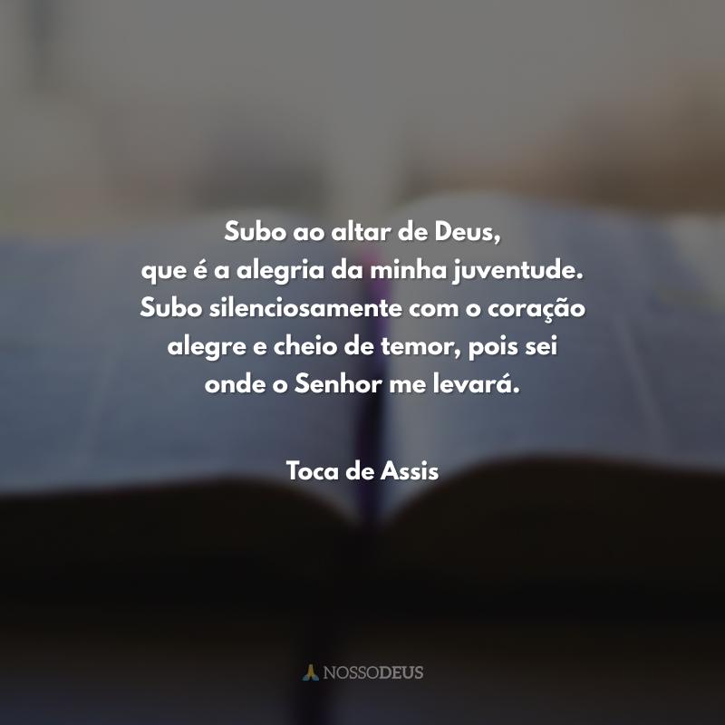 Subo ao altar de Deus, que é a alegria da minha juventude. Subo silenciosamente com o coração alegre e cheio de temor, pois sei onde o Senhor me levará.