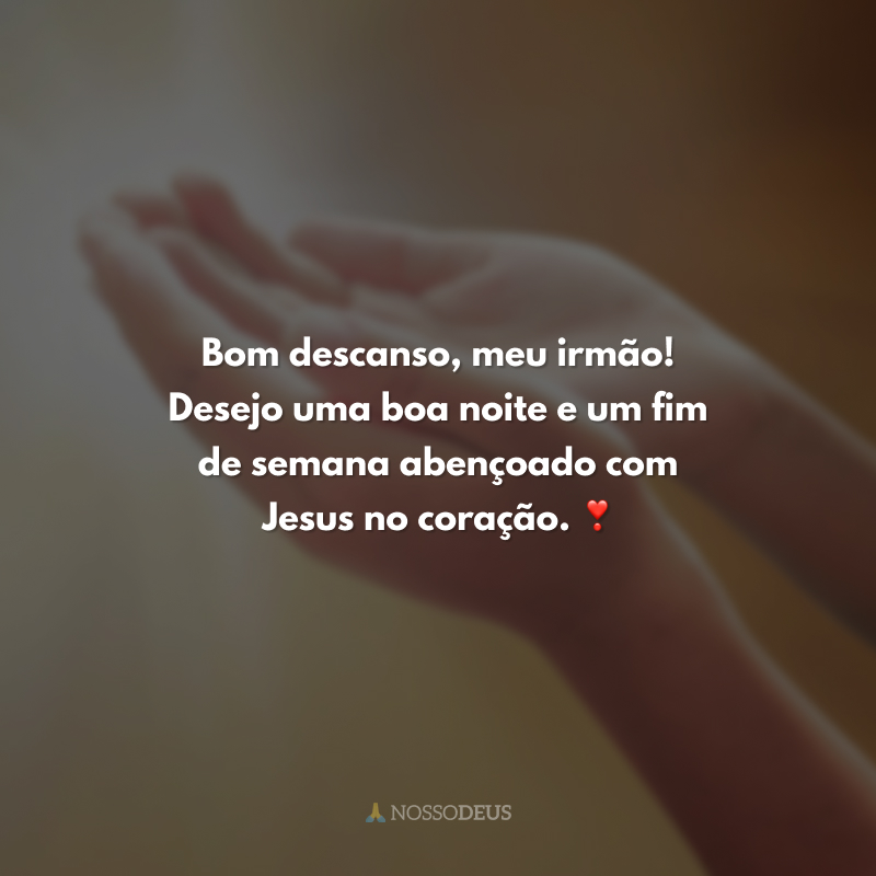 Bom descanso, meu irmão! Desejo uma boa noite e um fim de semana abençoado com Jesus no coração. ❣️