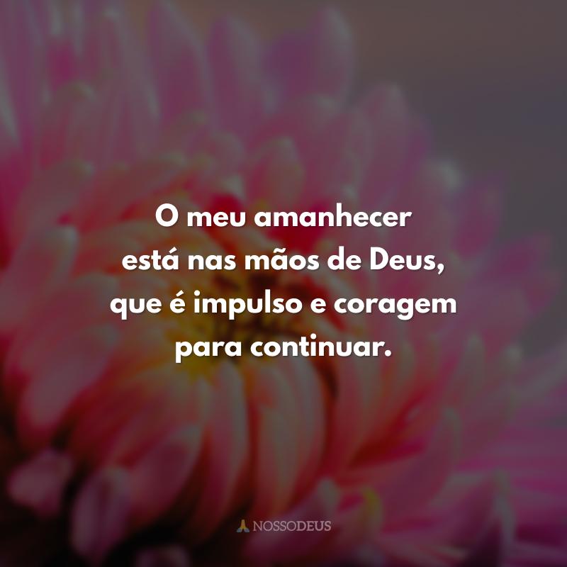 O meu amanhecer está nas mãos de Deus, que é impulso e coragem para continuar.