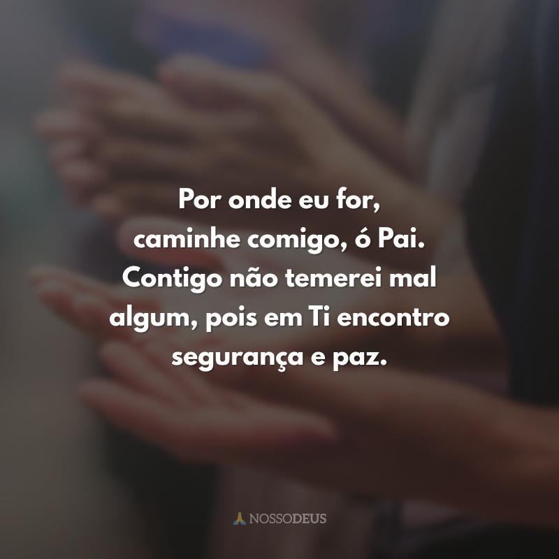 Por onde eu for, caminhe comigo, ó Pai. Contigo não temerei mal algum, pois em Ti encontro segurança e paz.