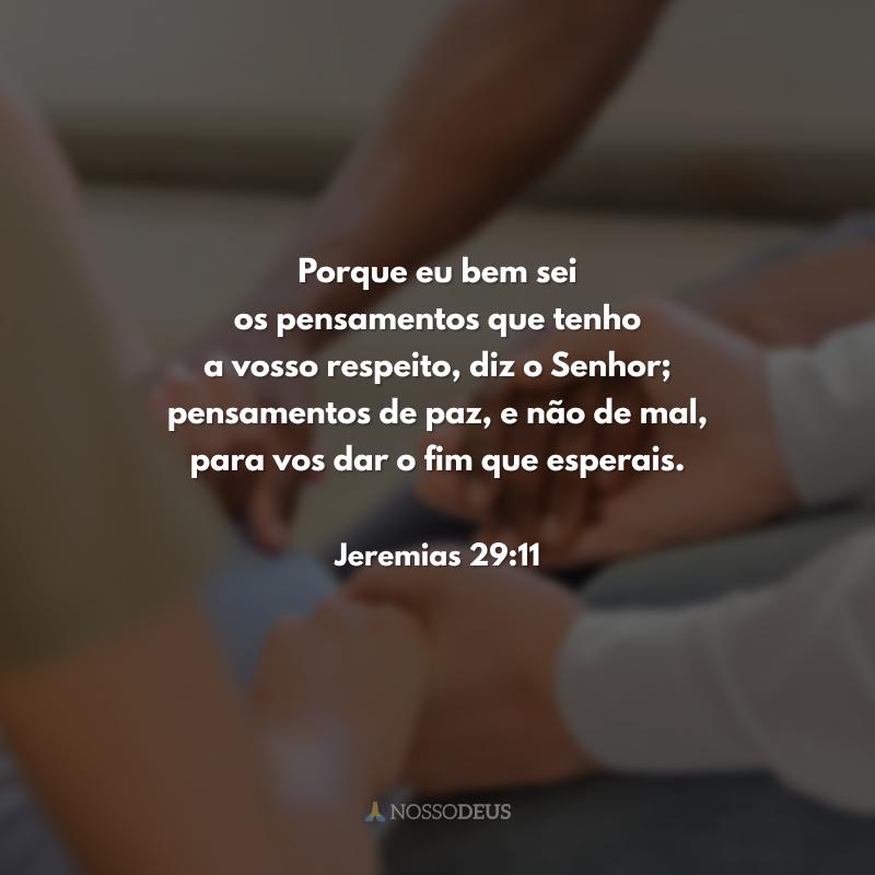 Porque eu bem sei os pensamentos que tenho a vosso respeito, diz o Senhor; pensamentos de paz, e não de mal, para vos dar o fim que esperais.