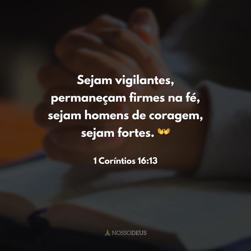 Sejam vigilantes, permaneçam firmes na fé, sejam homens de coragem, sejam fortes. 👐
