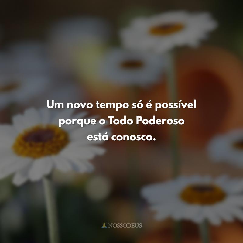 Um novo tempo só é possível porque o Todo Poderoso está conosco.