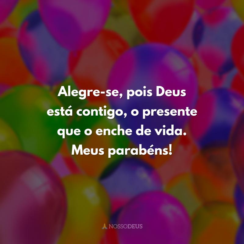 Alegre-se, pois Deus está contigo, o presente que o enche de vida. Meus parabéns!