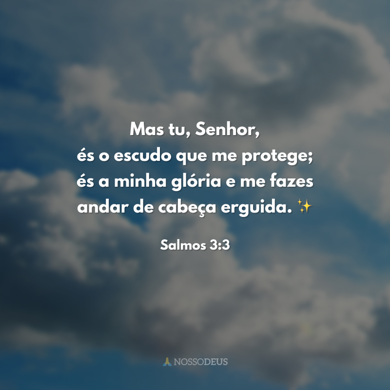 Mas tu, Senhor, és o escudo que me protege; és a minha glória e me fazes andar de cabeça erguida. ✨