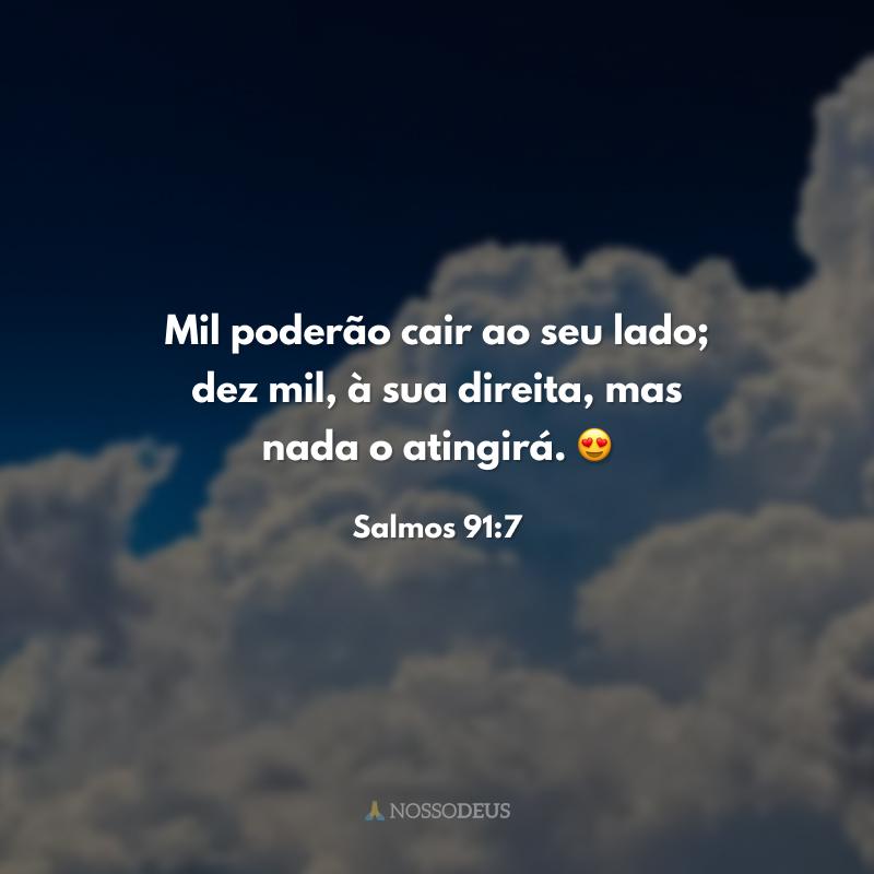 Mil poderão cair ao seu lado; dez mil, à sua direita, mas nada o atingirá. 😍