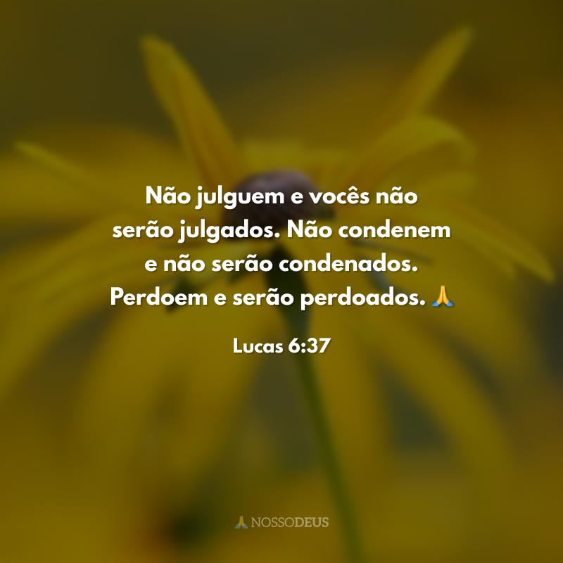 Não julguem e vocês não serão julgados. Não condenem e não serão condenados. Perdoem e serão perdoados. 🙏