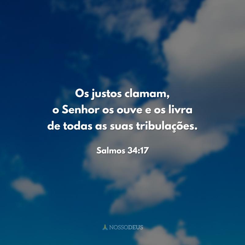 Os justos clamam, o Senhor os ouve e os livra de todas as suas tribulações.