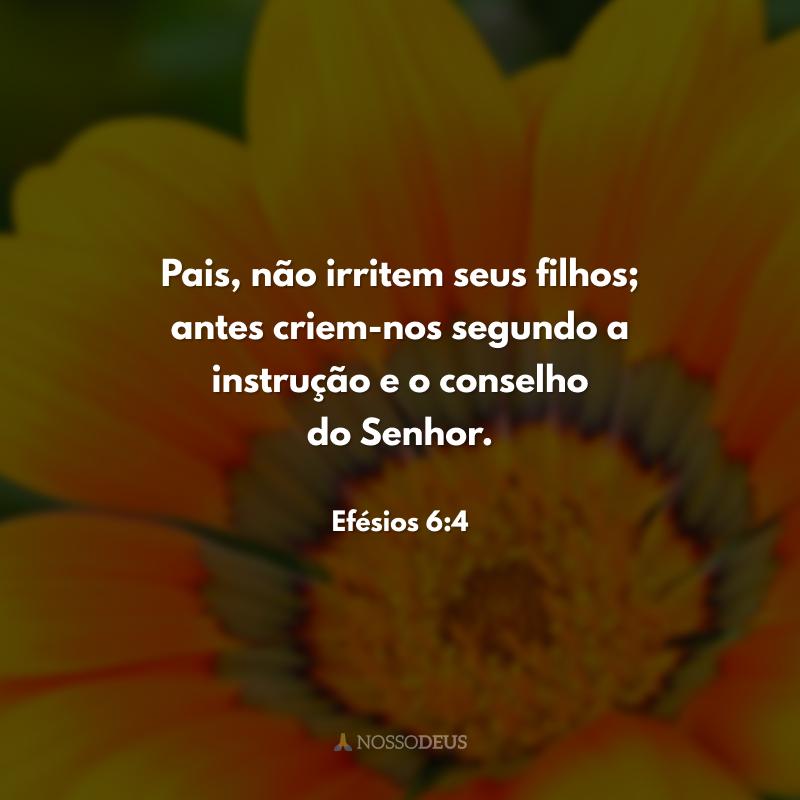 Pais, não irritem seus filhos; antes criem-nos segundo a instrução e o conselho do Senhor.