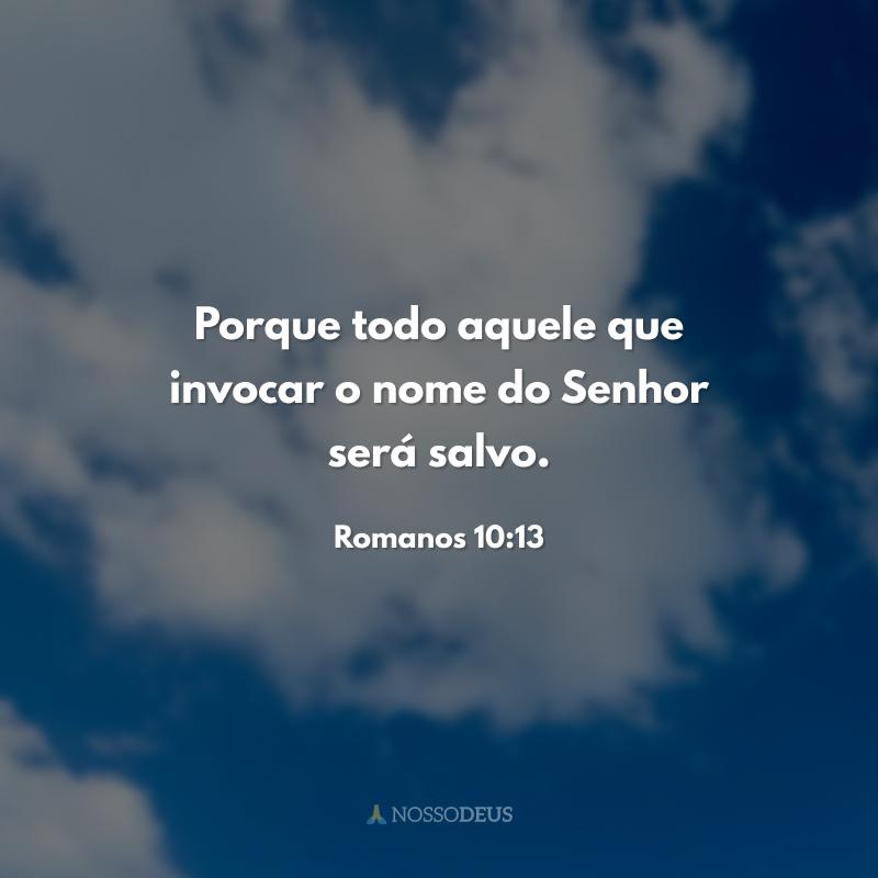 Porque todo aquele que invocar o nome do Senhor será salvo.