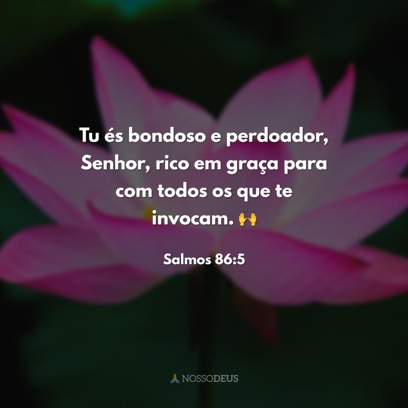Tu és bondoso e perdoador, Senhor, rico em graça para com todos os que te invocam. 🙌