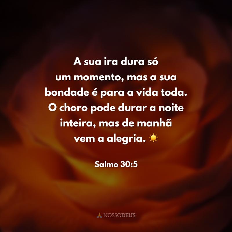 A sua ira dura só um momento, mas a sua bondade é para a vida toda. O choro pode durar a noite inteira, mas de manhã vem a alegria. ☀